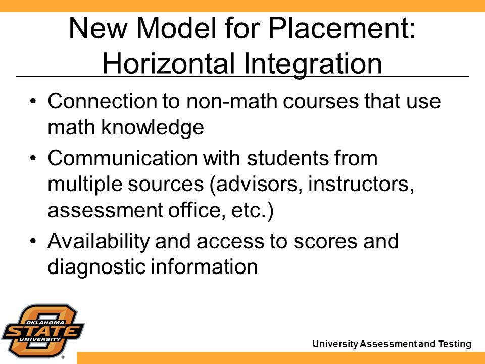 University Assessment and Testing New Model for Placement: Horizontal Integration Connection to non-math courses that use math knowledge Communication