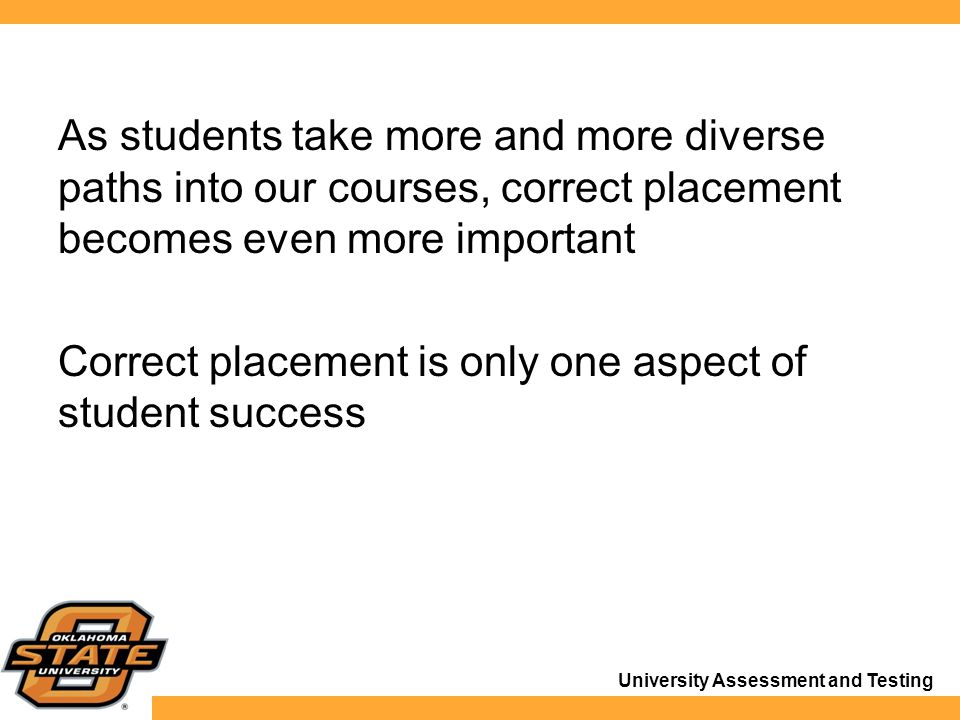 University Assessment and Testing As students take more and more diverse paths into our courses, correct placement becomes even more important Correct