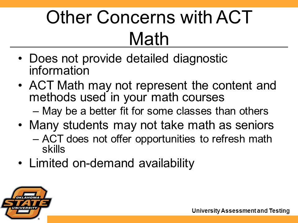 University Assessment and Testing Other Concerns with ACT Math Does not provide detailed diagnostic information ACT Math may not represent the content and methods used in your math courses –May be a better fit for some classes than others Many students may not take math as seniors –ACT does not offer opportunities to refresh math skills Limited on-demand availability