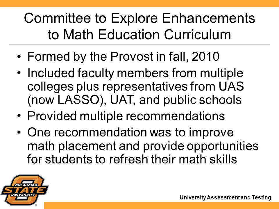 University Assessment and Testing Committee to Explore Enhancements to Math Education Curriculum Formed by the Provost in fall, 2010 Included faculty members from multiple colleges plus representatives from UAS (now LASSO), UAT, and public schools Provided multiple recommendations One recommendation was to improve math placement and provide opportunities for students to refresh their math skills
