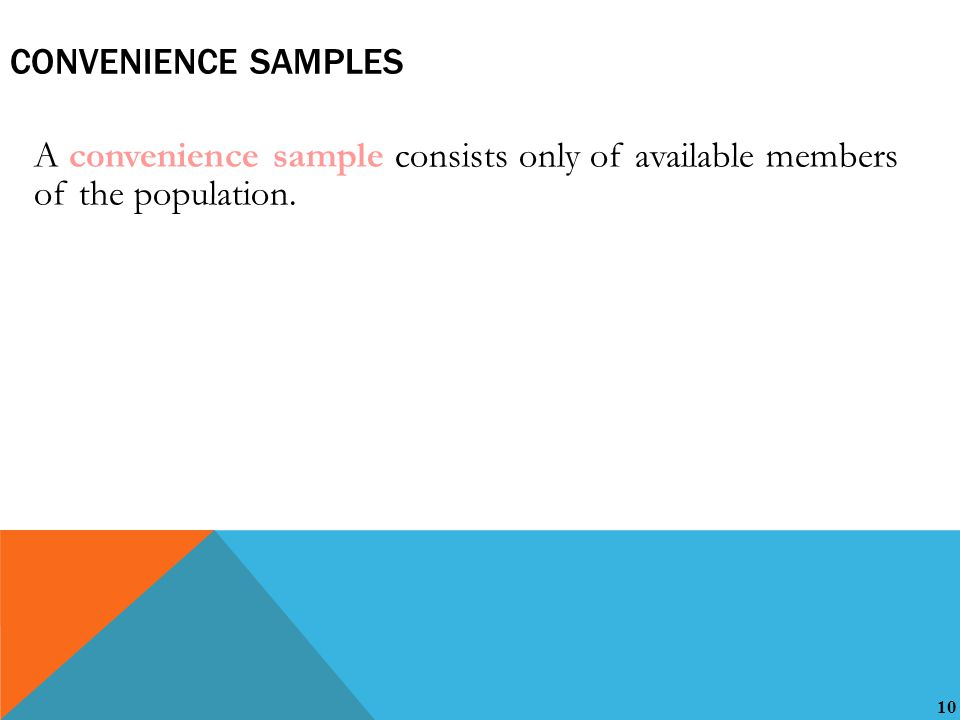 10 CONVENIENCE SAMPLES A convenience sample consists only of available members of the population.