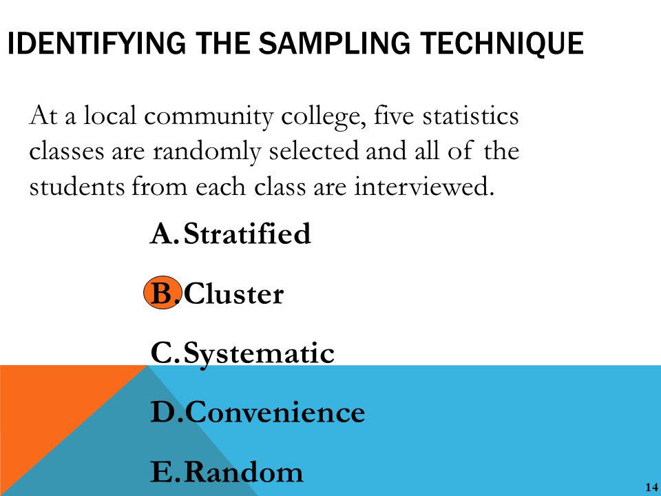 14 IDENTIFYING THE SAMPLING TECHNIQUE At a local community college, five statistics classes are randomly selected and all of the students from each class are interviewed.