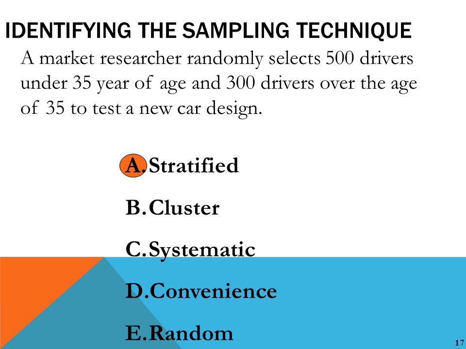 17 IDENTIFYING THE SAMPLING TECHNIQUE A market researcher randomly selects 500 drivers under 35 year of age and 300 drivers over the age of 35 to test a new car design.