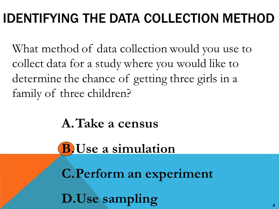 4 IDENTIFYING THE DATA COLLECTION METHOD What method of data collection would you use to collect data for a study where you would like to determine the chance of getting three girls in a family of three children.
