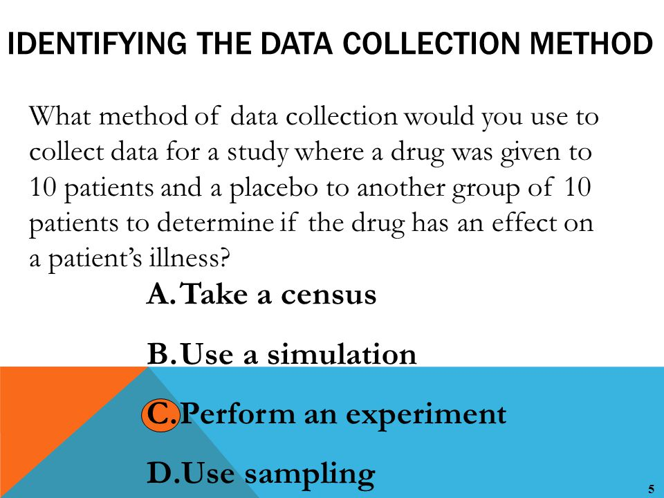 5 IDENTIFYING THE DATA COLLECTION METHOD What method of data collection would you use to collect data for a study where a drug was given to 10 patients and a placebo to another group of 10 patients to determine if the drug has an effect on a patient's illness.