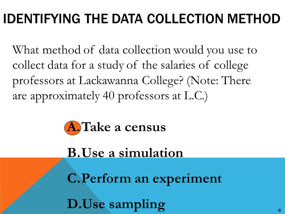 6 IDENTIFYING THE DATA COLLECTION METHOD What method of data collection would you use to collect data for a study of the salaries of college professors at Lackawanna College.