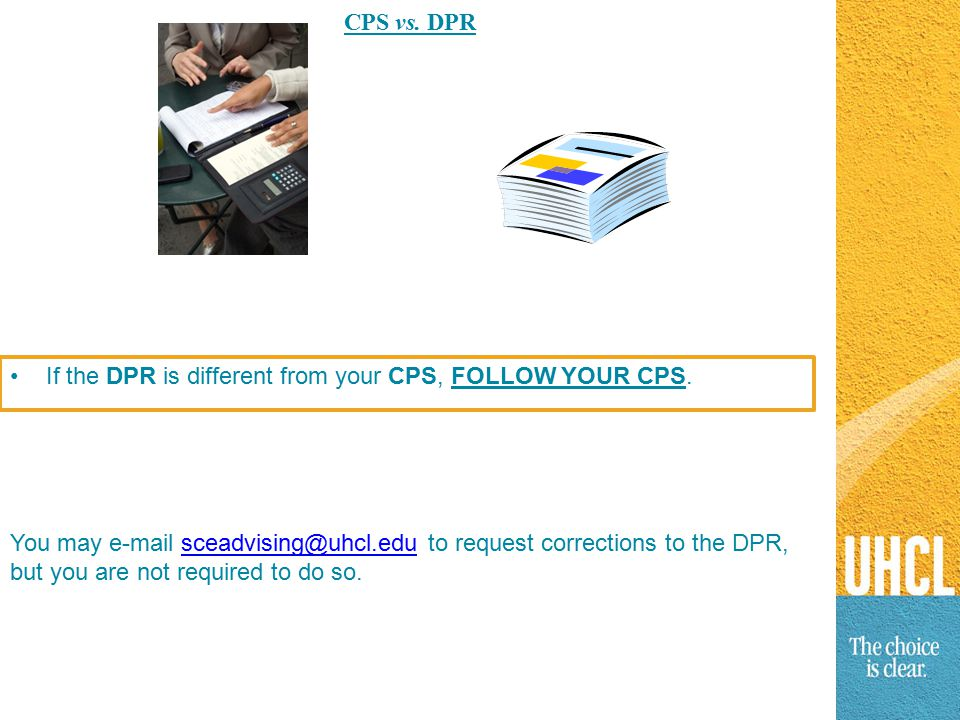 CPS vs. DPR You may e-mail sceadvising@uhcl.edu to request corrections to the DPR, but you are not required to do so.sceadvising@uhcl.edu If the DPR i