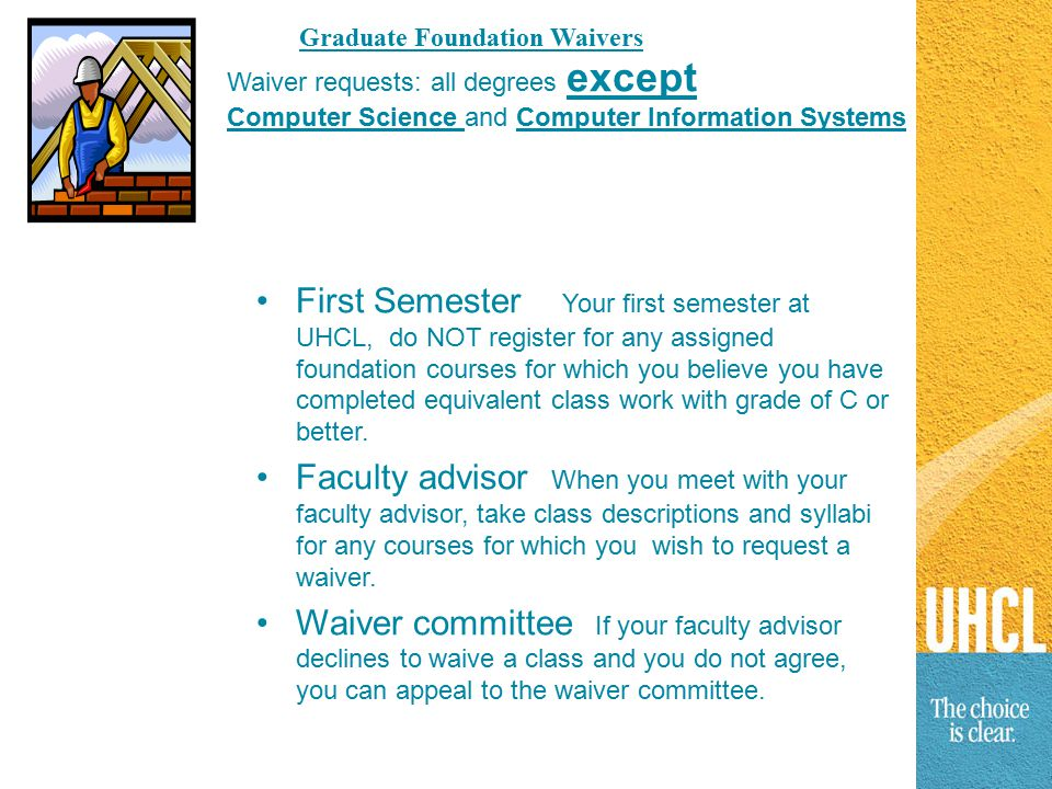 Graduate Foundation Waivers First Semester Your first semester at UHCL, do NOT register for any assigned foundation courses for which you believe you have completed equivalent class work with grade of C or better.