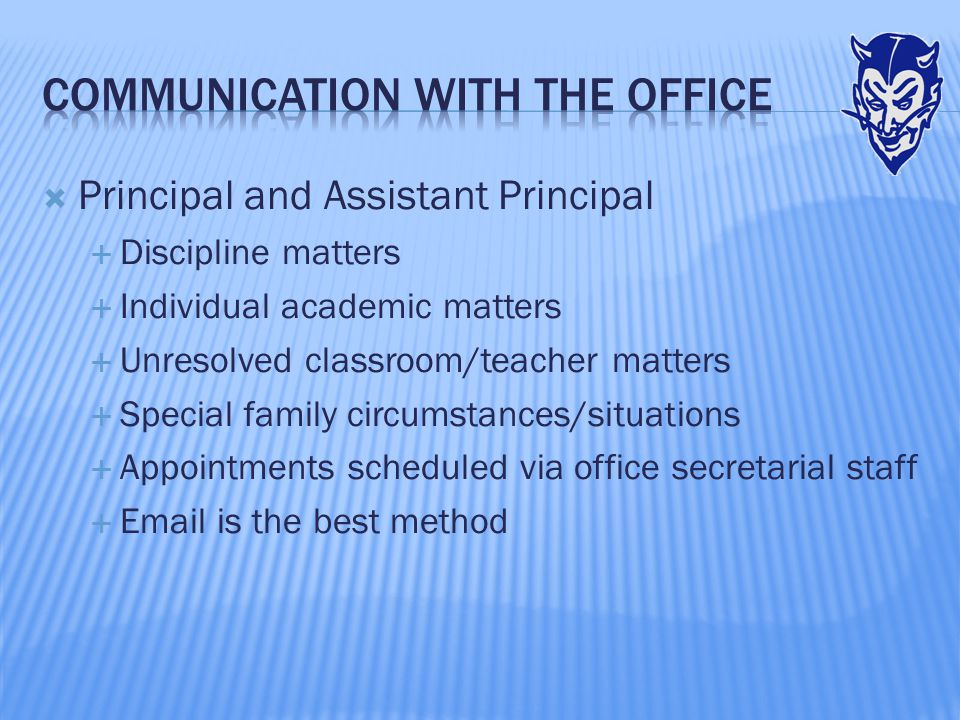  Principal and Assistant Principal  Discipline matters  Individual academic matters  Unresolved classroom/teacher matters  Special family circumstances/situations  Appointments scheduled via office secretarial staff  Email is the best method