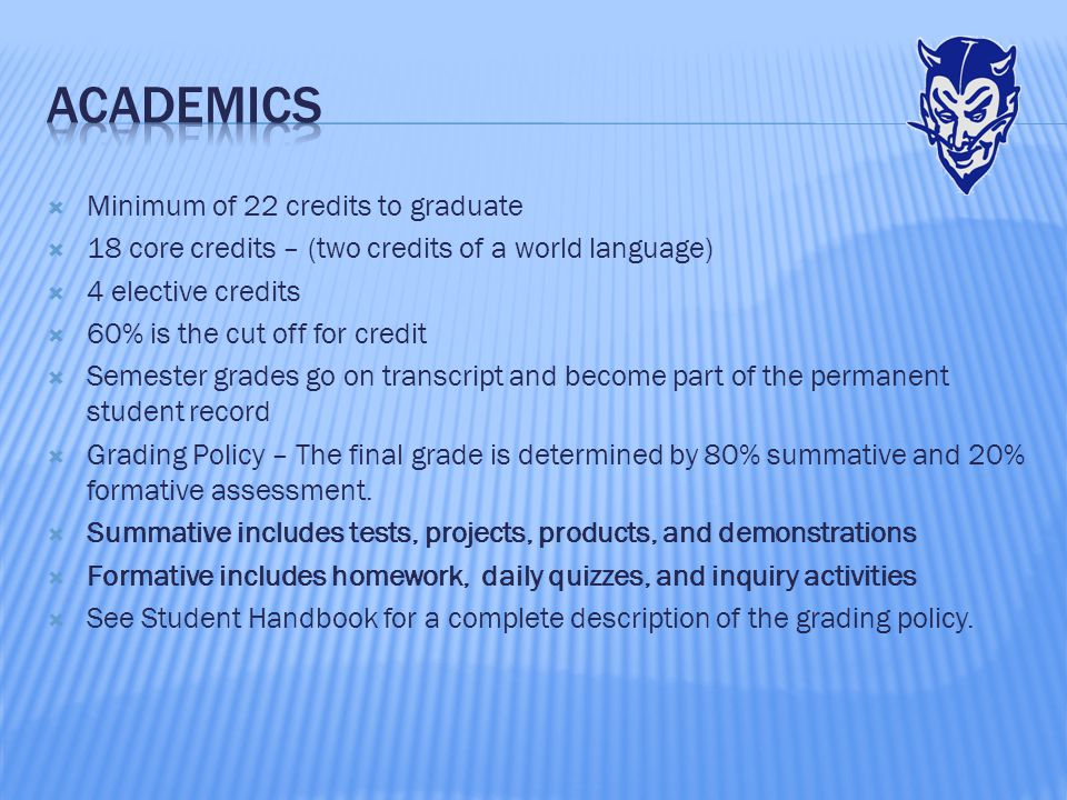  Minimum of 22 credits to graduate  18 core credits – (two credits of a world language)  4 elective credits  60% is the cut off for credit  Semester grades go on transcript and become part of the permanent student record  Grading Policy – The final grade is determined by 80% summative and 20% formative assessment.