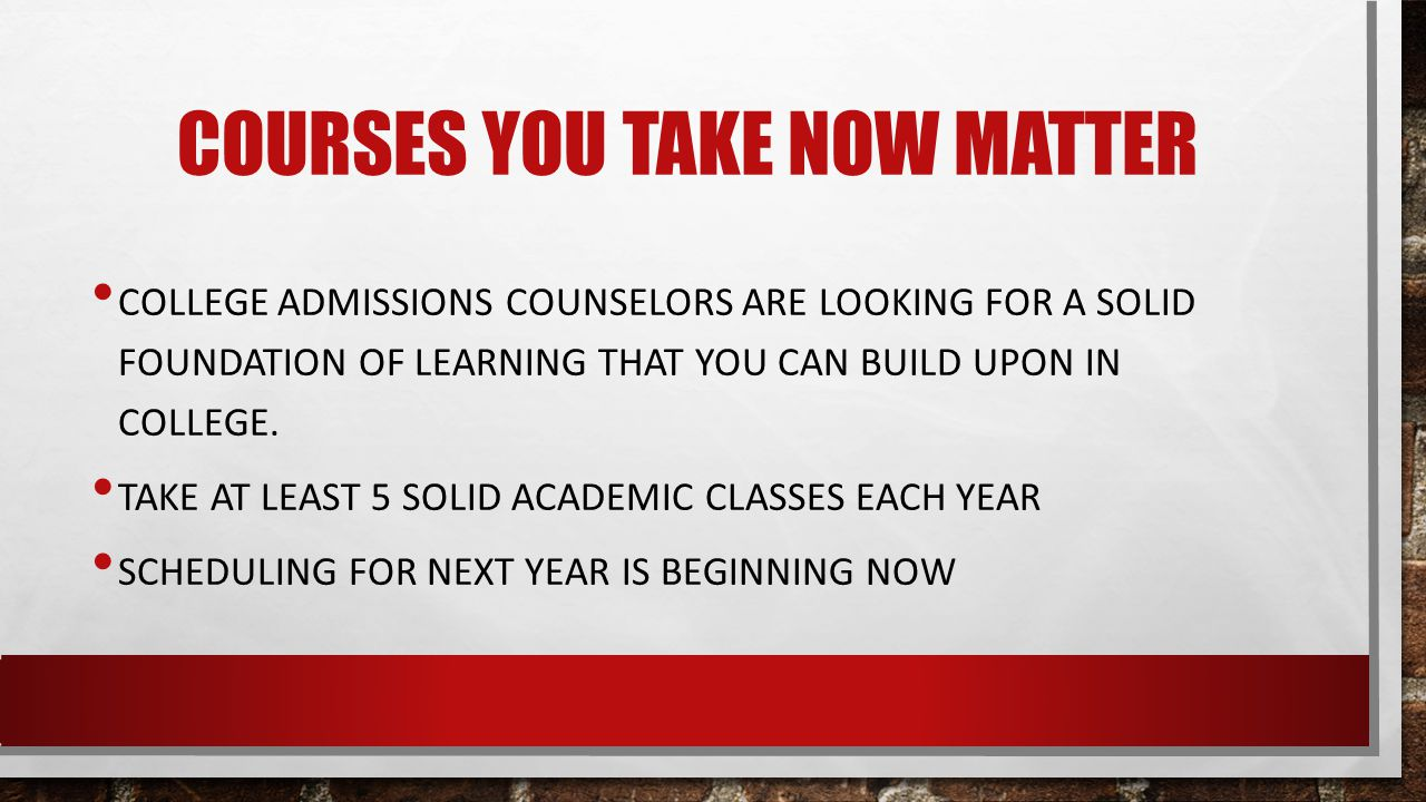 COURSES YOU TAKE NOW MATTER COLLEGE ADMISSIONS COUNSELORS ARE LOOKING FOR A SOLID FOUNDATION OF LEARNING THAT YOU CAN BUILD UPON IN COLLEGE.