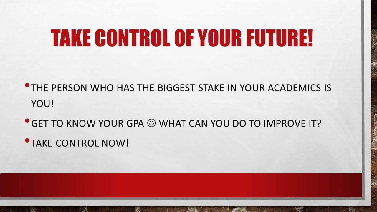 TAKE CONTROL OF YOUR FUTURE. THE PERSON WHO HAS THE BIGGEST STAKE IN YOUR ACADEMICS IS YOU.