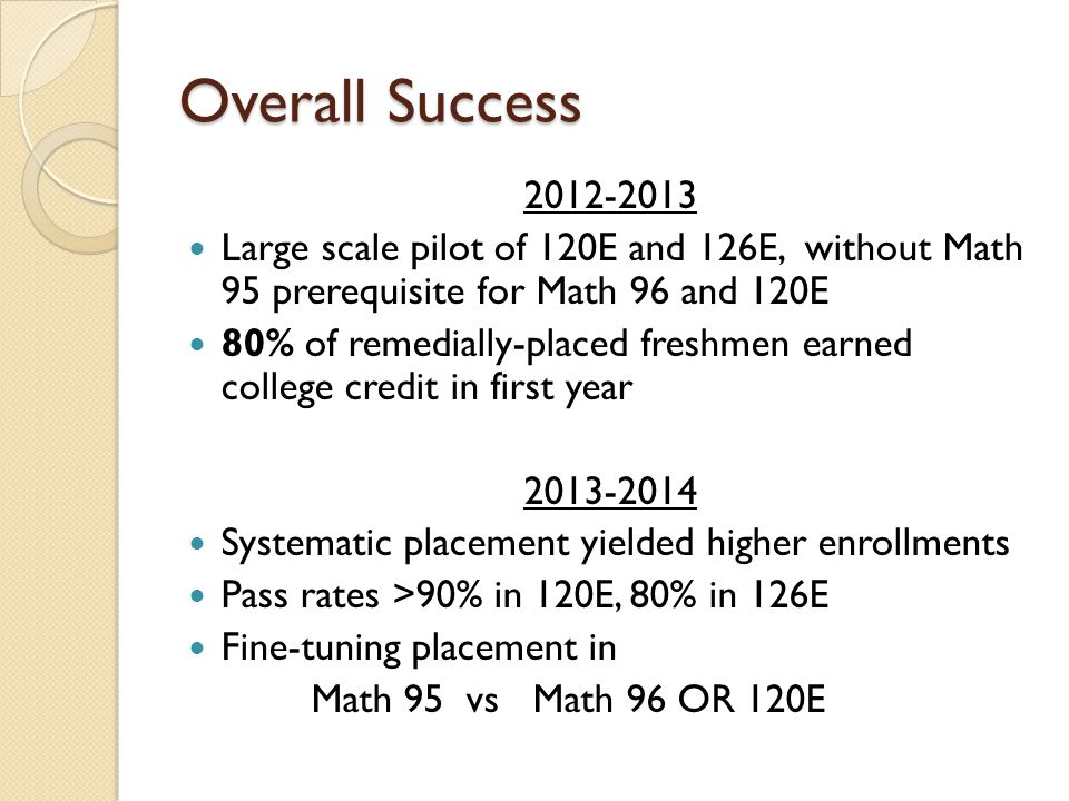 Overall Success 2012-2013 Large scale pilot of 120E and 126E, without Math 95 prerequisite for Math 96 and 120E 80% of remedially-placed freshmen earned college credit in first year 2013-2014 Systematic placement yielded higher enrollments Pass rates >90% in 120E, 80% in 126E Fine-tuning placement in Math 95 vs Math 96 OR 120E
