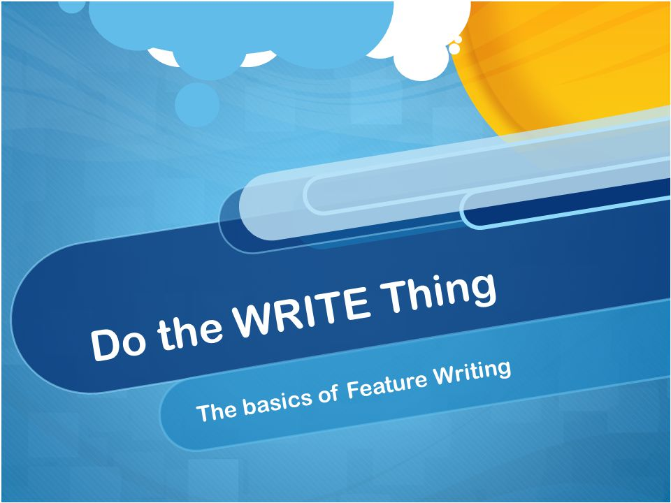 Do the WRITE Thing The basics of Feature Writing