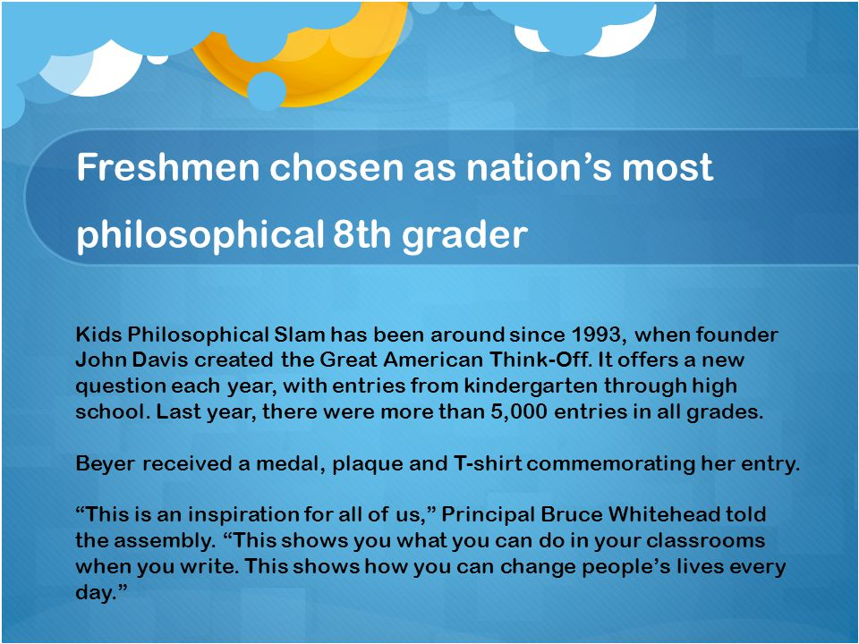 Freshmen chosen as nation's most philosophical 8th grader Kids Philosophical Slam has been around since 1993, when founder John Davis created the Great American Think-Off.