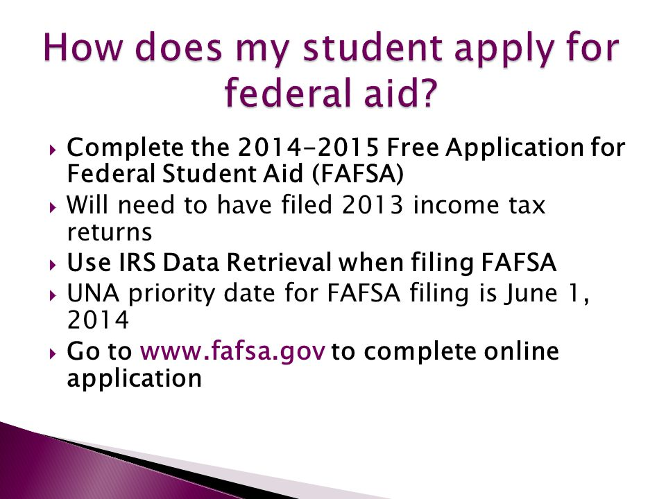  Complete the 2014-2015 Free Application for Federal Student Aid (FAFSA)  Will need to have filed 2013 income tax returns  Use IRS Data Retrieval when filing FAFSA  UNA priority date for FAFSA filing is June 1, 2014  Go to www.fafsa.gov to complete online application