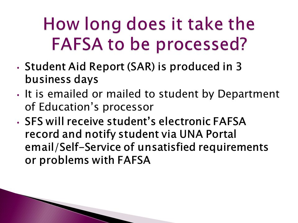 Student Aid Report (SAR) is produced in 3 business days It is emailed or mailed to student by Department of Education's processor SFS will receive student's electronic FAFSA record and notify student via UNA Portal email/Self-Service of unsatisfied requirements or problems with FAFSA