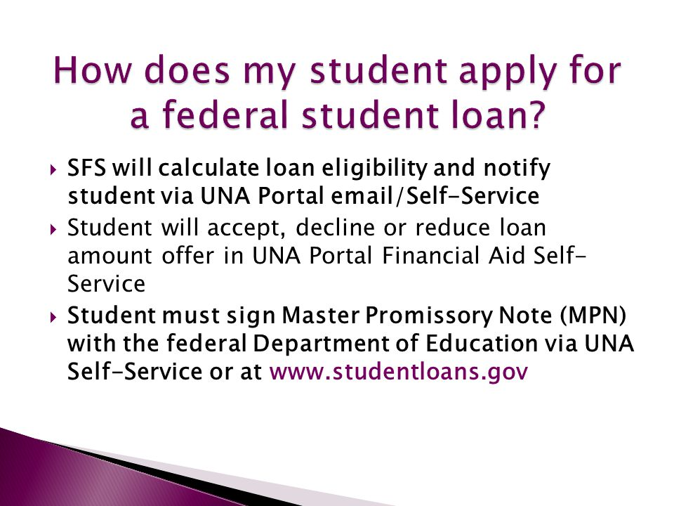  SFS will calculate loan eligibility and notify student via UNA Portal email/Self-Service  Student will accept, decline or reduce loan amount offer in UNA Portal Financial Aid Self- Service  Student must sign Master Promissory Note (MPN) with the federal Department of Education via UNA Self-Service or at www.studentloans.gov