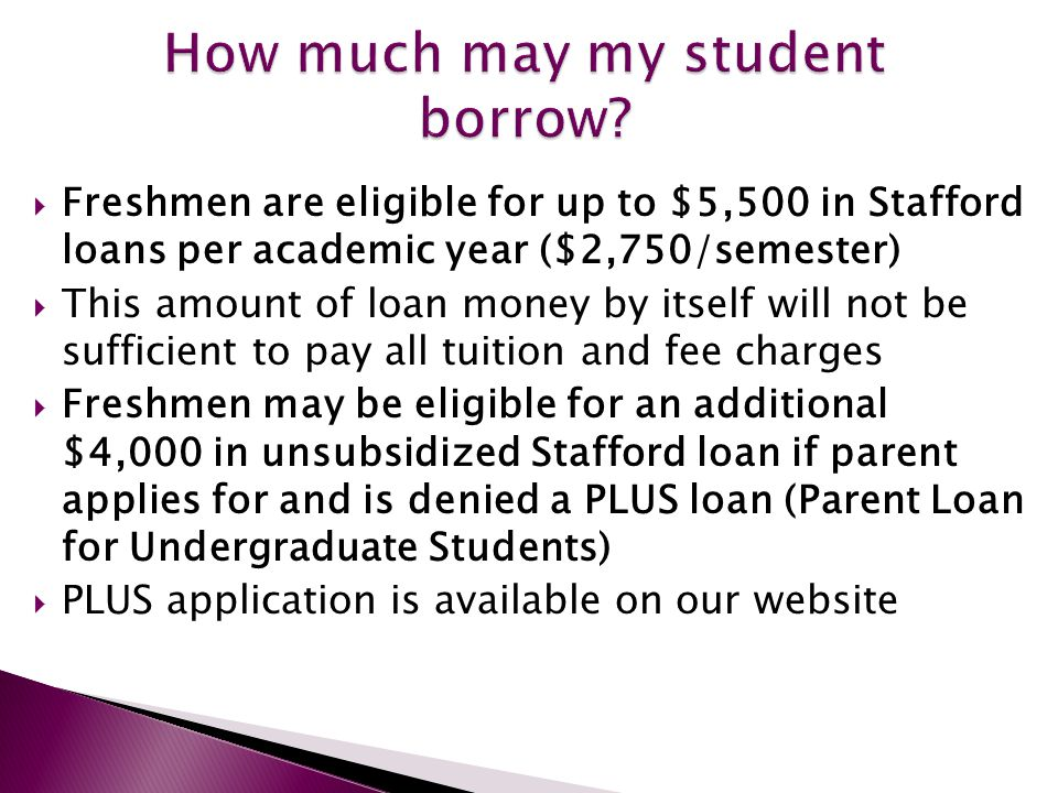  Freshmen are eligible for up to $5,500 in Stafford loans per academic year ($2,750/semester)  This amount of loan money by itself will not be sufficient to pay all tuition and fee charges  Freshmen may be eligible for an additional $4,000 in unsubsidized Stafford loan if parent applies for and is denied a PLUS loan (Parent Loan for Undergraduate Students)  PLUS application is available on our website