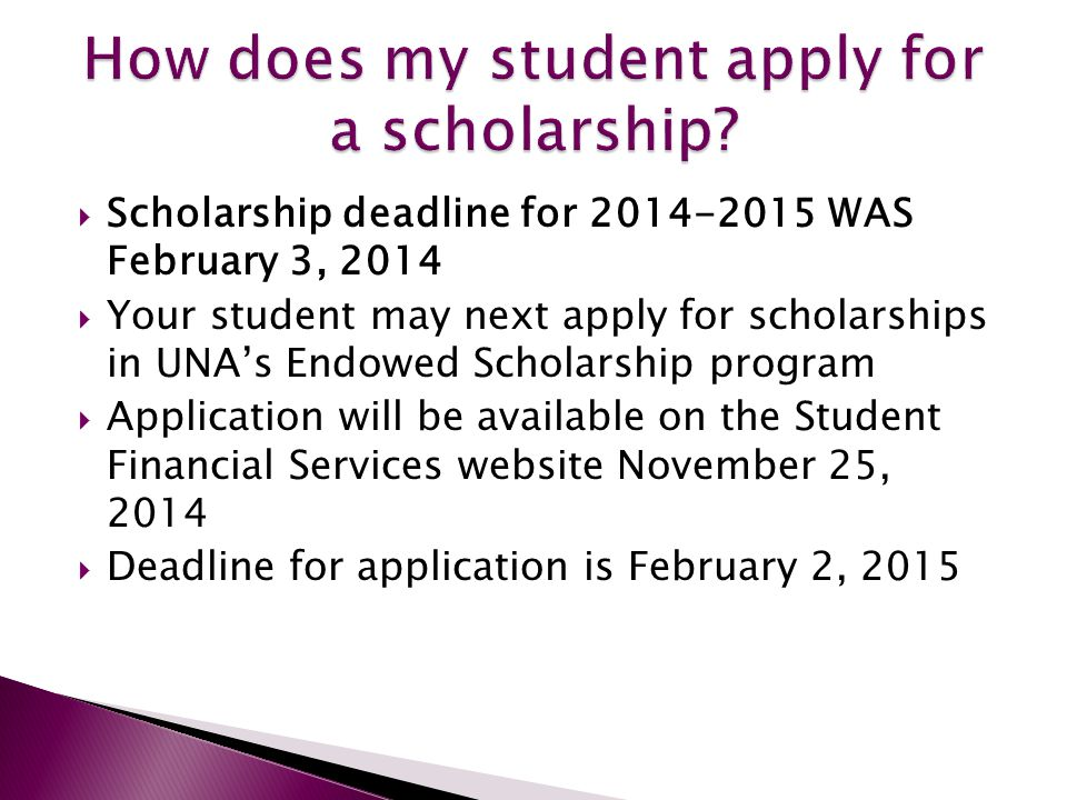  Scholarship deadline for 2014-2015 WAS February 3, 2014  Your student may next apply for scholarships in UNA's Endowed Scholarship program  Application will be available on the Student Financial Services website November 25, 2014  Deadline for application is February 2, 2015