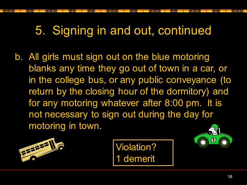 5. Signing in and out, continued b.All girls must sign out on the blue motoring blanks any time they go out of town in a car, or in the college bus, o