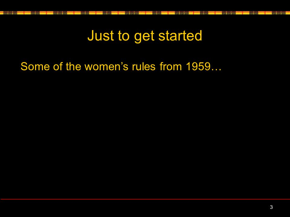 Just to get started Some of the women's rules from 1959… 3