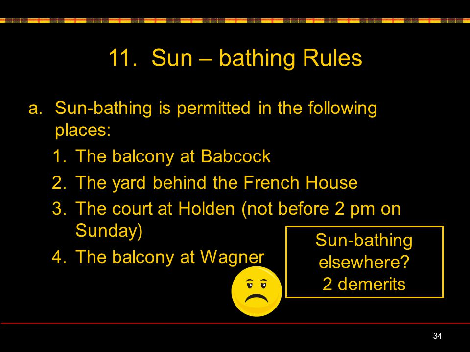 11. Sun – bathing Rules a.Sun-bathing is permitted in the following places: 1.The balcony at Babcock 2.The yard behind the French House 3.The court at