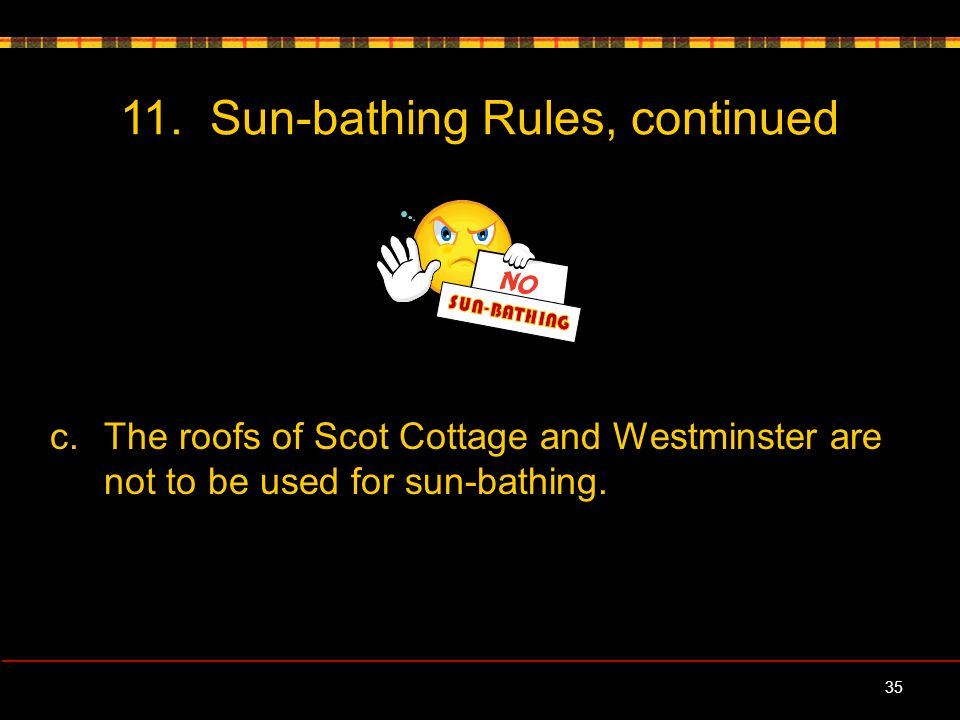 11. Sun-bathing Rules, continued c.The roofs of Scot Cottage and Westminster are not to be used for sun-bathing. 35