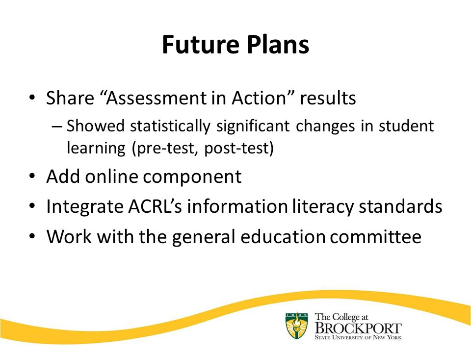 Future Plans Share Assessment in Action results – Showed statistically significant changes in student learning (pre-test, post-test) Add online component Integrate ACRL's information literacy standards Work with the general education committee