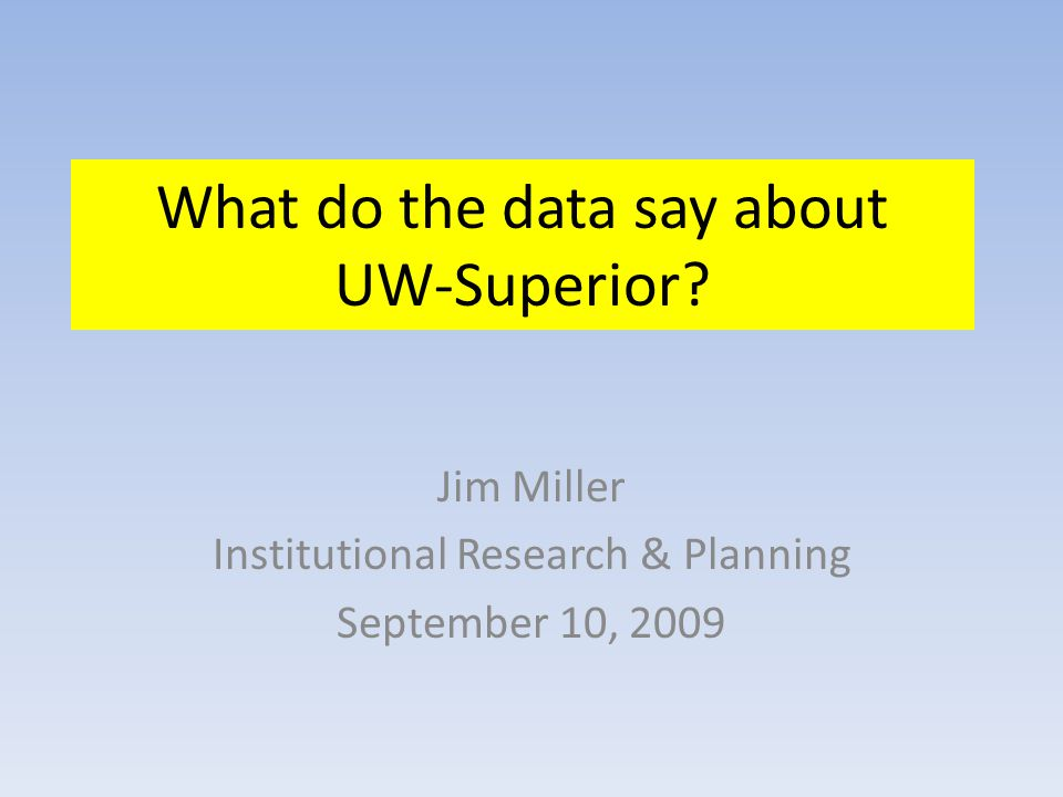 What do the data say about UW-Superior? Jim Miller Institutional Research & Planning September 10, 2009