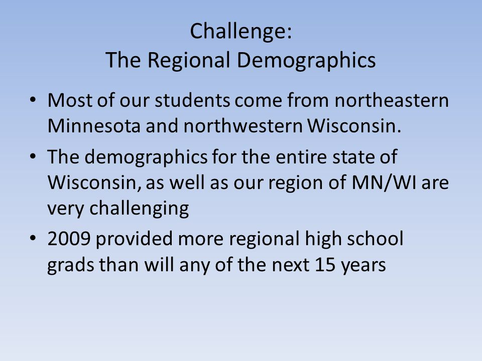 Challenge: The Regional Demographics Most of our students come from northeastern Minnesota and northwestern Wisconsin. The demographics for the entire
