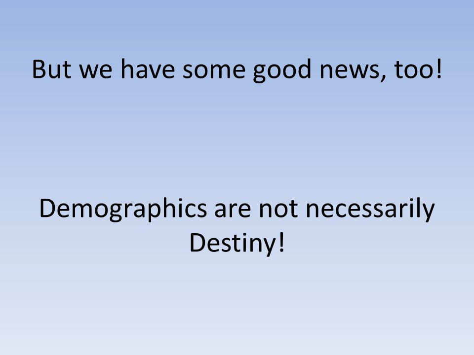 But we have some good news, too! Demographics are not necessarily Destiny!