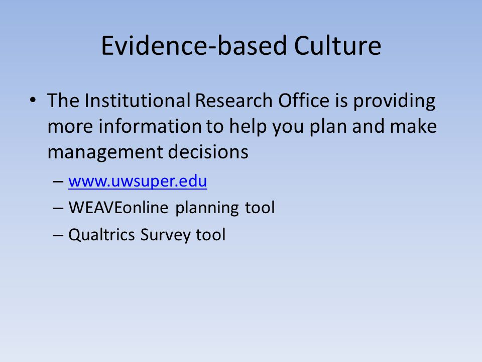 Evidence-based Culture The Institutional Research Office is providing more information to help you plan and make management decisions – www.uwsuper.edu www.uwsuper.edu – WEAVEonline planning tool – Qualtrics Survey tool