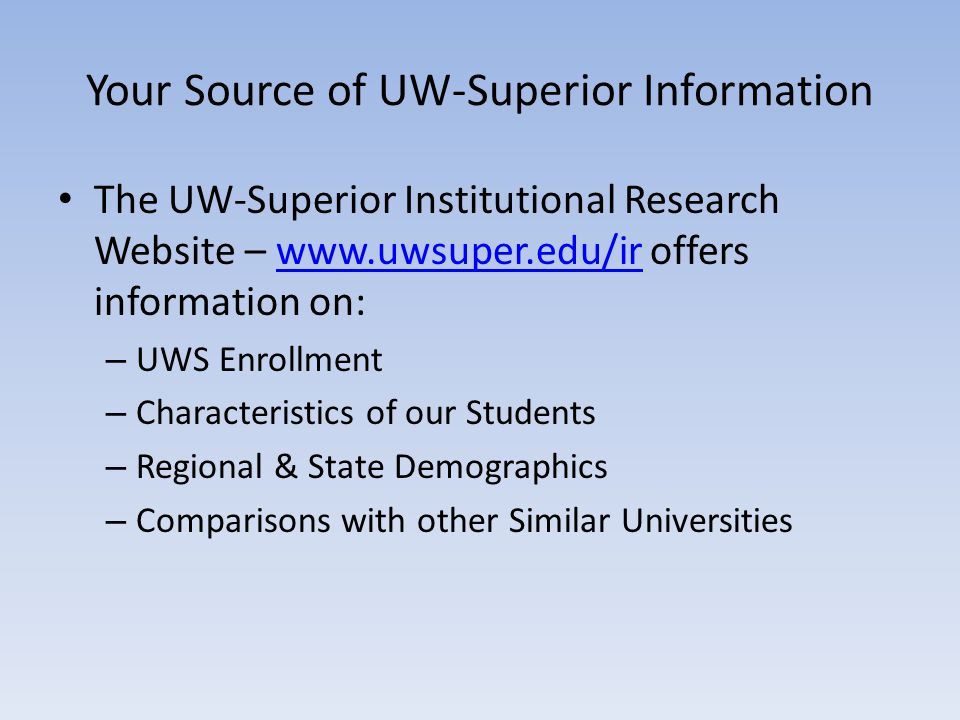 Your Source of UW-Superior Information The UW-Superior Institutional Research Website – www.uwsuper.edu/ir offers information on:www.uwsuper.edu/ir – UWS Enrollment – Characteristics of our Students – Regional & State Demographics – Comparisons with other Similar Universities