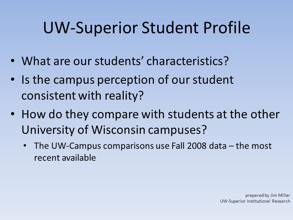UW-Superior Student Profile What are our students' characteristics? Is the campus perception of our student consistent with reality? How do they compa
