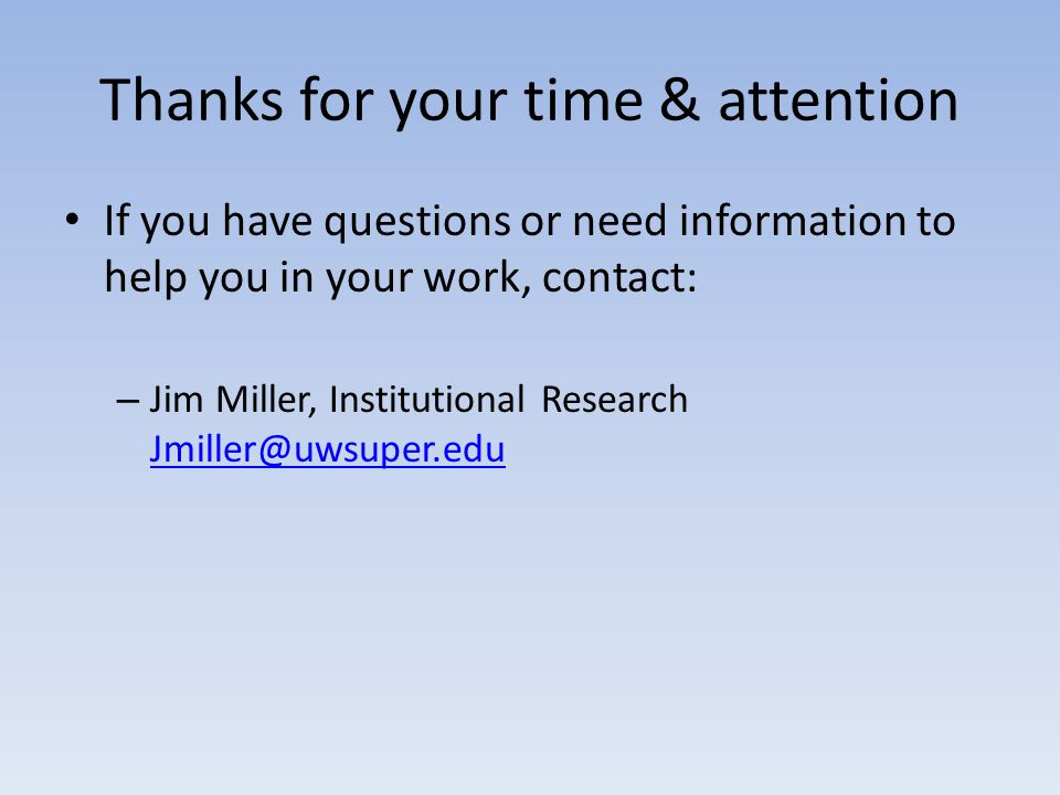 Thanks for your time & attention If you have questions or need information to help you in your work, contact: – Jim Miller, Institutional Research Jmiller@uwsuper.edu Jmiller@uwsuper.edu