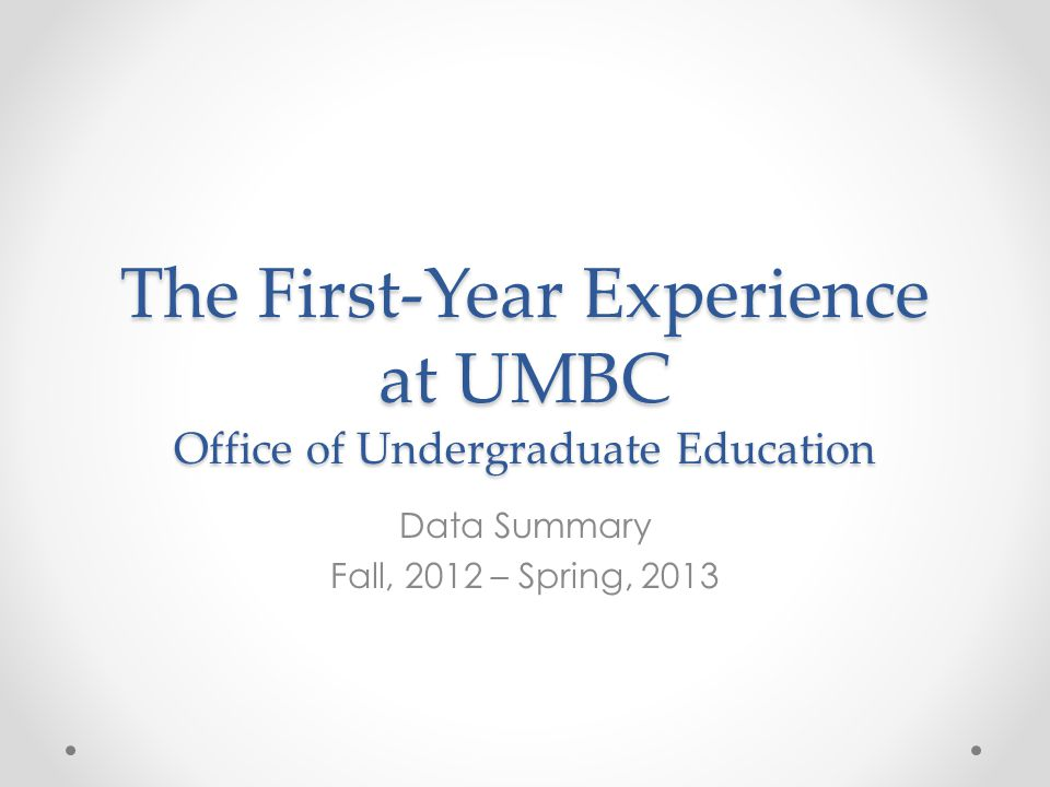 The First-Year Experience at UMBC Office of Undergraduate Education Data Summary Fall, 2012 – Spring, 2013