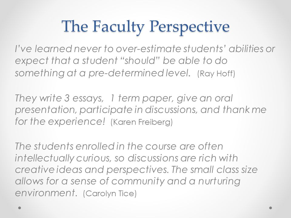 The Faculty Perspective I've learned never to over-estimate students' abilities or expect that a student should be able to do something at a pre-determined level.