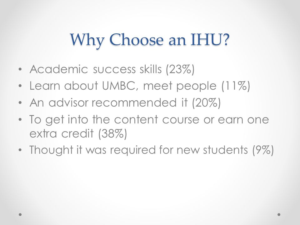 Why Choose an IHU? Academic success skills (23%) Learn about UMBC, meet people (11%) An advisor recommended it (20%) To get into the content course or