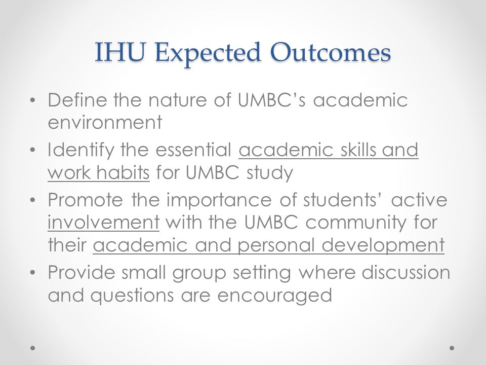 IHU Expected Outcomes Define the nature of UMBC's academic environment Identify the essential academic skills and work habits for UMBC study Promote the importance of students' active involvement with the UMBC community for their academic and personal development Provide small group setting where discussion and questions are encouraged
