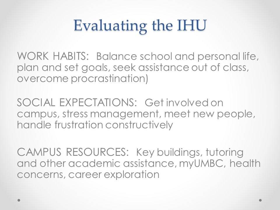 Evaluating the IHU WORK HABITS: Balance school and personal life, plan and set goals, seek assistance out of class, overcome procrastination) SOCIAL EXPECTATIONS: Get involved on campus, stress management, meet new people, handle frustration constructively CAMPUS RESOURCES: Key buildings, tutoring and other academic assistance, myUMBC, health concerns, career exploration