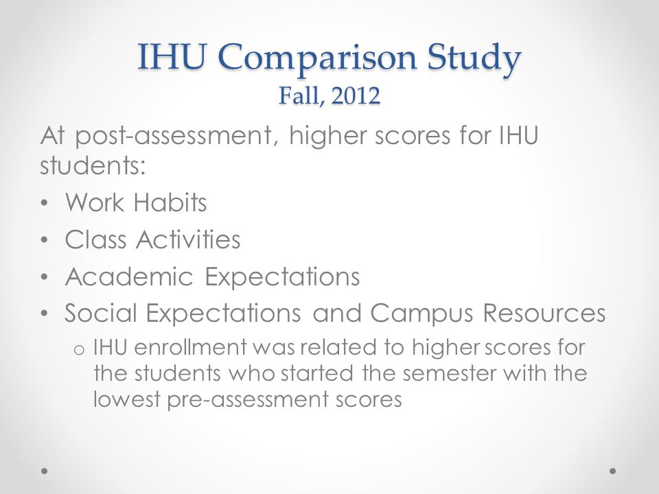 IHU Comparison Study Fall, 2012 At post-assessment, higher scores for IHU students: Work Habits Class Activities Academic Expectations Social Expectations and Campus Resources o IHU enrollment was related to higher scores for the students who started the semester with the lowest pre-assessment scores