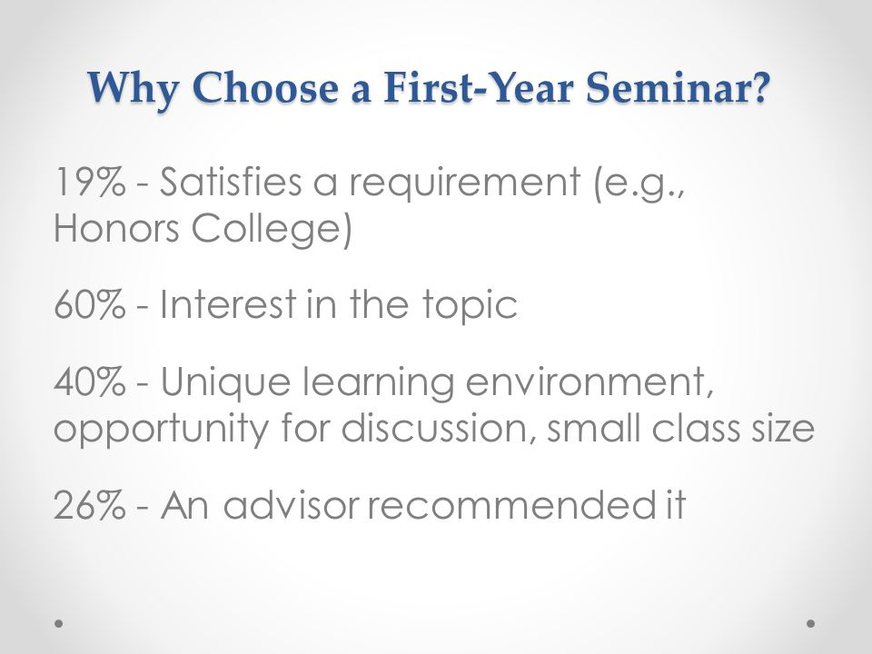 Why Choose a First-Year Seminar? 19% - Satisfies a requirement (e.g., Honors College) 60% - Interest in the topic 40% - Unique learning environment, o