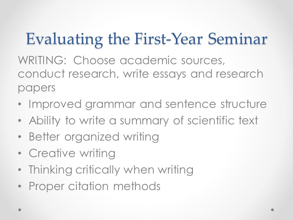 Evaluating the First-Year Seminar WRITING: Choose academic sources, conduct research, write essays and research papers Improved grammar and sentence s