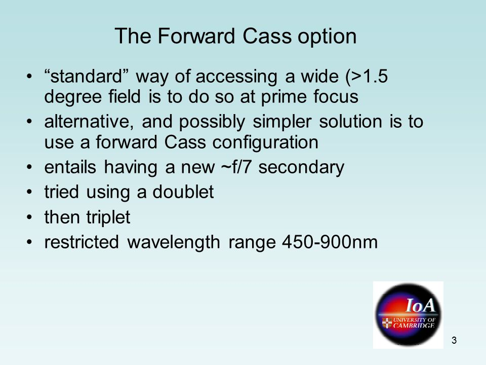 3 The Forward Cass option standard way of accessing a wide (>1.5 degree field is to do so at prime focus alternative, and possibly simpler solution is to use a forward Cass configuration entails having a new ~f/7 secondary tried using a doublet then triplet restricted wavelength range 450-900nm