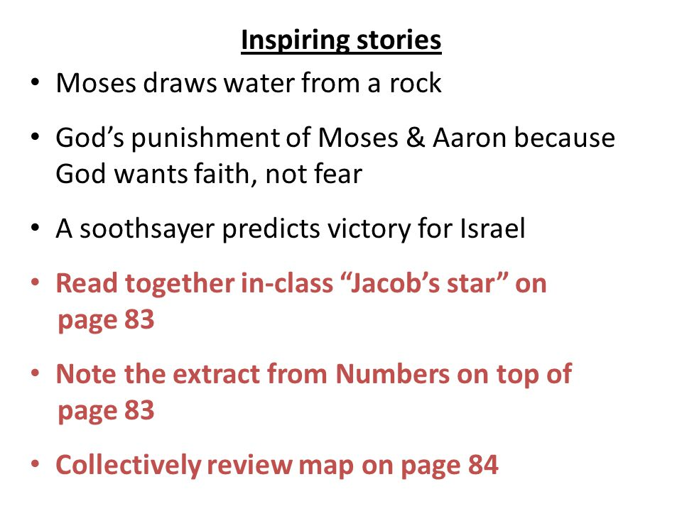 Inspiring stories Moses draws water from a rock God's punishment of Moses & Aaron because God wants faith, not fear A soothsayer predicts victory for Israel Read together in-class Jacob's star on page 83 Note the extract from Numbers on top of page 83 Collectively review map on page 84