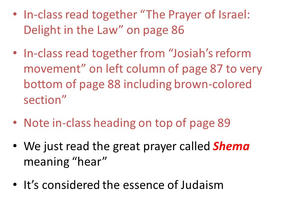 In-class read together The Prayer of Israel: Delight in the Law on page 86 In-class read together from Josiah's reform movement on left column of page 87 to very bottom of page 88 including brown-colored section Note in-class heading on top of page 89 We just read the great prayer called Shema meaning hear It's considered the essence of Judaism