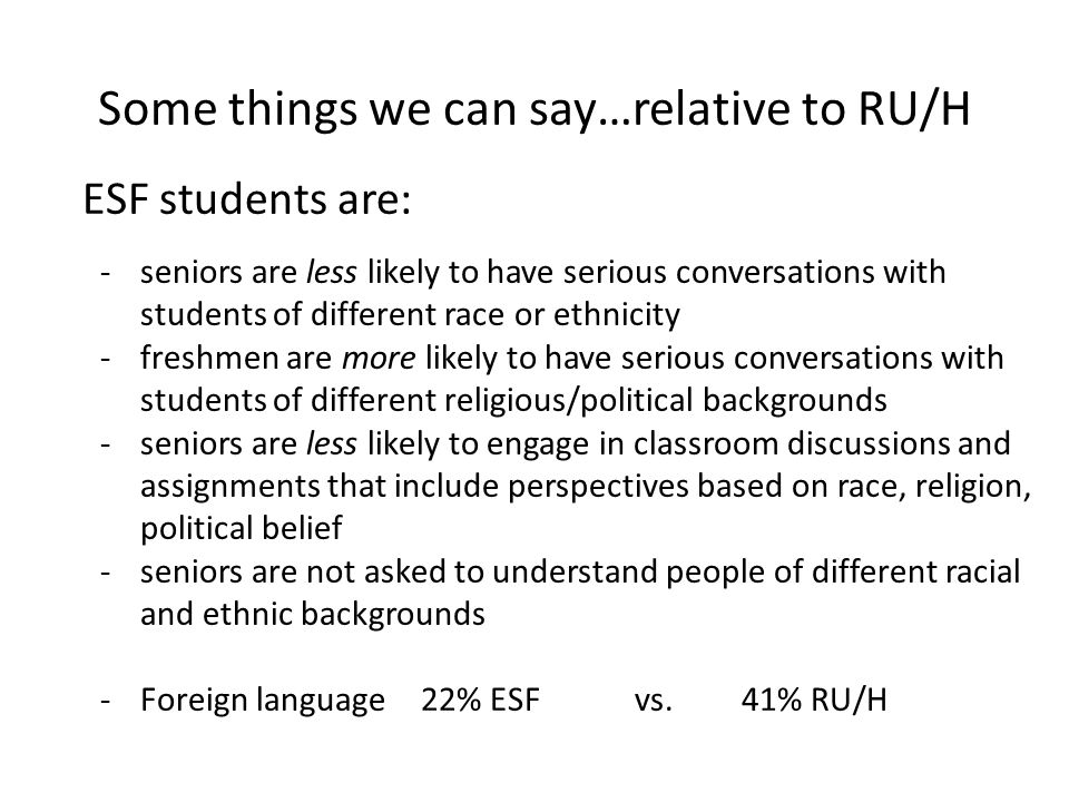 Some things we can say…relative to RU/H ESF students are: -seniors are less likely to have serious conversations with students of different race or ethnicity -freshmen are more likely to have serious conversations with students of different religious/political backgrounds -seniors are less likely to engage in classroom discussions and assignments that include perspectives based on race, religion, political belief -seniors are not asked to understand people of different racial and ethnic backgrounds -Foreign language22% ESFvs.