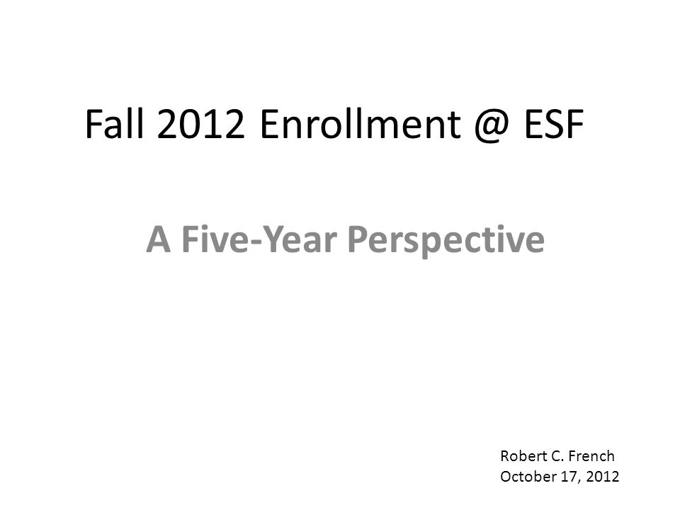 Fall 2012 Enrollment @ ESF A Five-Year Perspective Robert C. French October 17, 2012