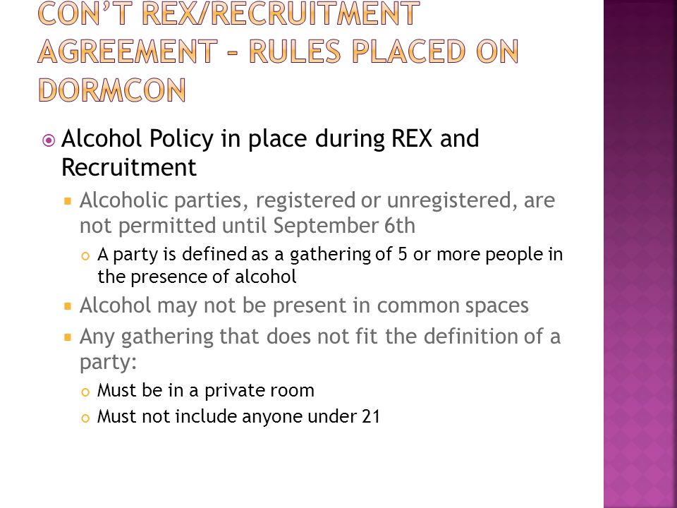  Alcohol Policy in place during REX and Recruitment  Alcoholic parties, registered or unregistered, are not permitted until September 6th A party is defined as a gathering of 5 or more people in the presence of alcohol  Alcohol may not be present in common spaces  Any gathering that does not fit the definition of a party: Must be in a private room Must not include anyone under 21